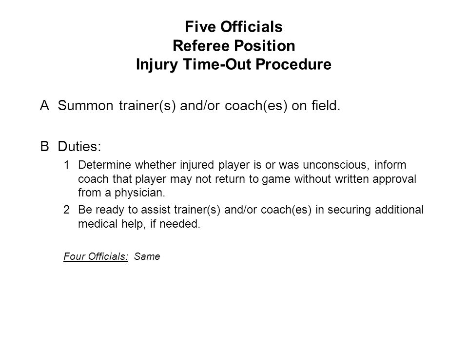 Five Officials Referee Position Injury Time-Out Procedure ASummon trainer(s) and/or coach(es) on field. BDuties: 1Determine whether injured player is