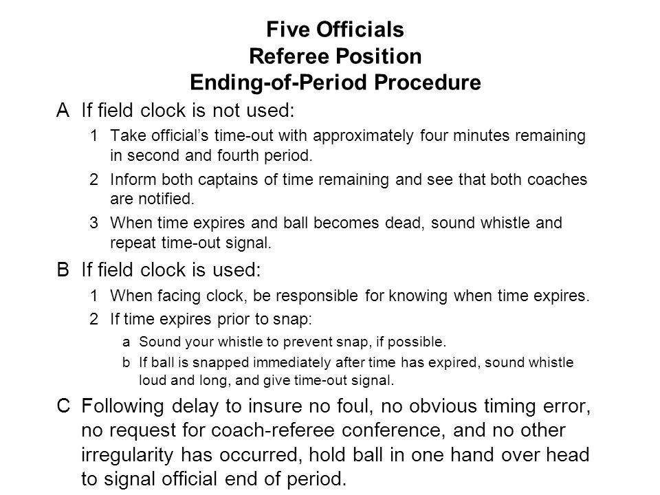Five Officials Referee Position Ending-of-Period Procedure AIf field clock is not used: 1Take official's time-out with approximately four minutes remaining in second and fourth period.