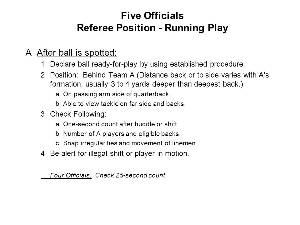 Five Officials Referee Position - Running Play AAfter ball is spotted: 1Declare ball ready-for-play by using established procedure. 2Position: Behind
