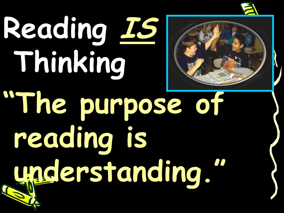Reading IS Thinking The purpose of reading is understanding.