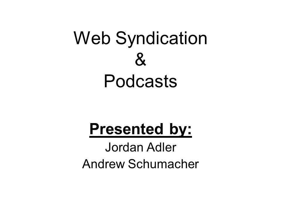 Web Syndication & Podcasts Presented by: Jordan Adler Andrew Schumacher