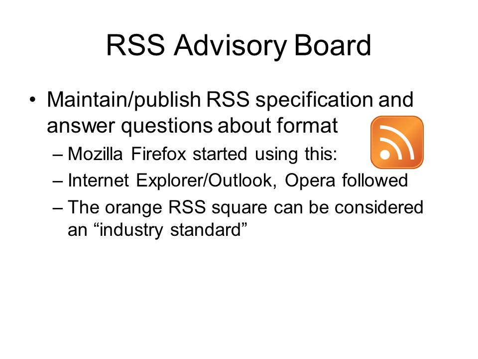 RSS Advisory Board Maintain/publish RSS specification and answer questions about format –Mozilla Firefox started using this: –Internet Explorer/Outlook, Opera followed –The orange RSS square can be considered an industry standard