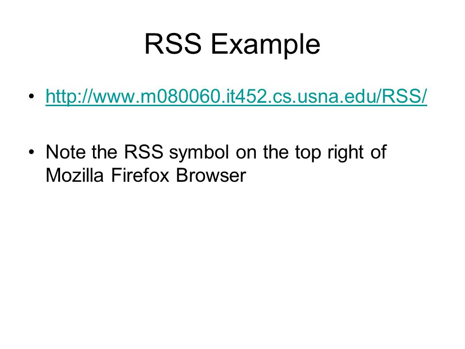 RSS Example http://www.m080060.it452.cs.usna.edu/RSS/ Note the RSS symbol on the top right of Mozilla Firefox Browser