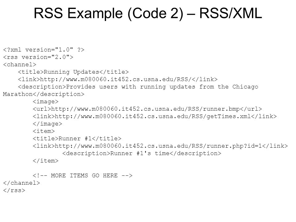 RSS Example (Code 2) – RSS/XML Running Updates http://www.m080060.it452.cs.usna.edu/RSS/ Provides users with running updates from the Chicago Marathon http://www.m080060.it452.cs.usna.edu/RSS/runner.bmp http://www.m080060.it452.cs.usna.edu/RSS/getTimes.xml Runner #1 http://www.m080060.it452.cs.usna.edu/RSS/runner.php id=1 Runner #1 s time