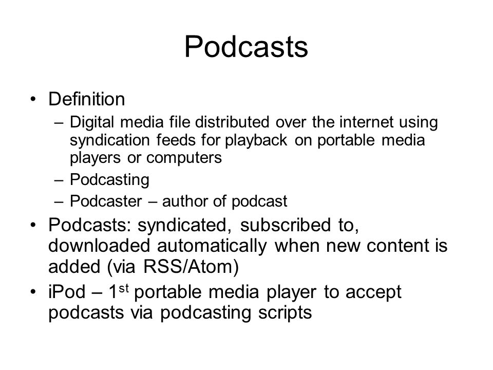 Podcasts Definition –Digital media file distributed over the internet using syndication feeds for playback on portable media players or computers –Podcasting –Podcaster – author of podcast Podcasts: syndicated, subscribed to, downloaded automatically when new content is added (via RSS/Atom) iPod – 1 st portable media player to accept podcasts via podcasting scripts