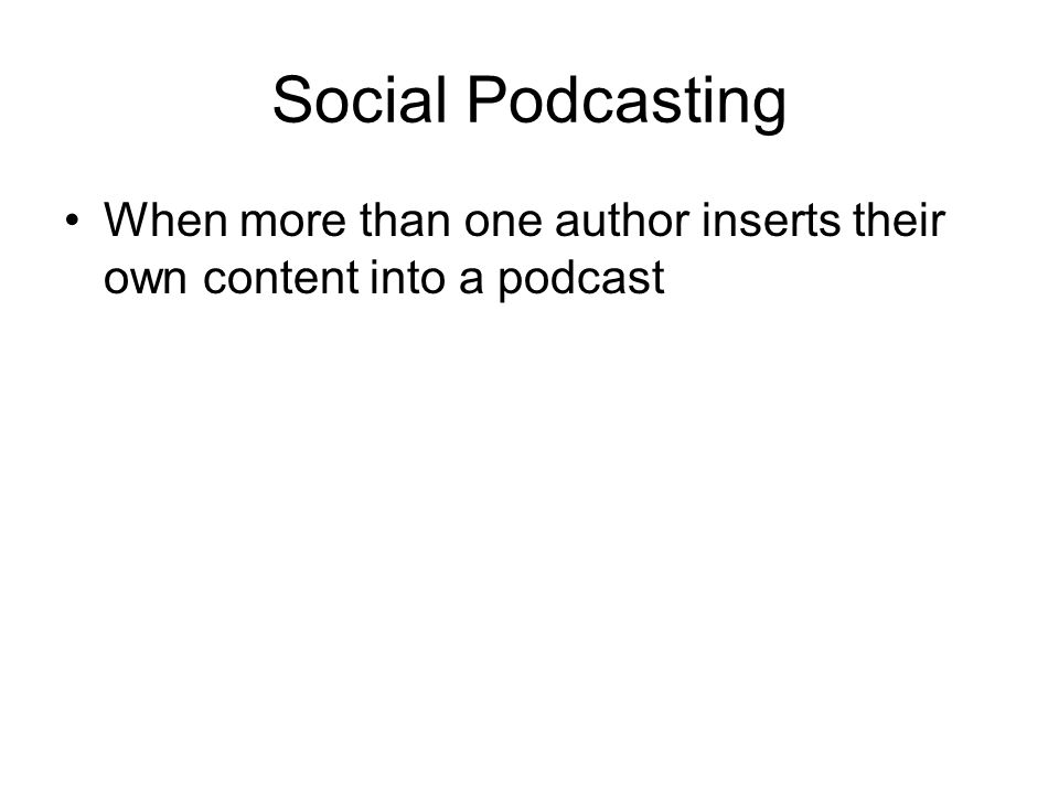 Social Podcasting When more than one author inserts their own content into a podcast