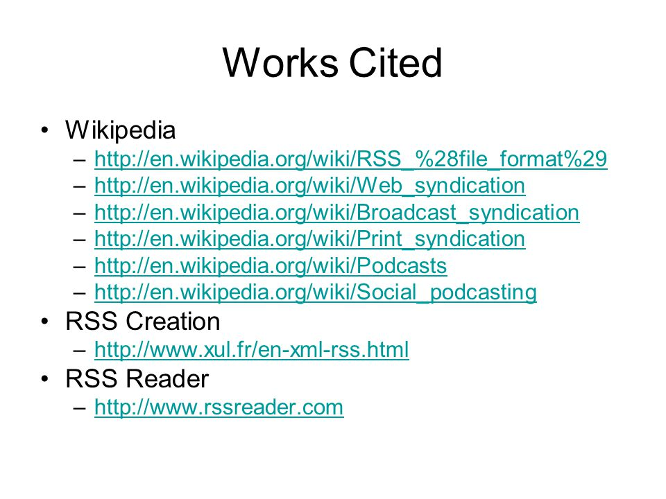 Works Cited Wikipedia –http://en.wikipedia.org/wiki/RSS_%28file_format%29http://en.wikipedia.org/wiki/RSS_%28file_format%29 –http://en.wikipedia.org/wiki/Web_syndicationhttp://en.wikipedia.org/wiki/Web_syndication –http://en.wikipedia.org/wiki/Broadcast_syndicationhttp://en.wikipedia.org/wiki/Broadcast_syndication –http://en.wikipedia.org/wiki/Print_syndicationhttp://en.wikipedia.org/wiki/Print_syndication –http://en.wikipedia.org/wiki/Podcastshttp://en.wikipedia.org/wiki/Podcasts –http://en.wikipedia.org/wiki/Social_podcastinghttp://en.wikipedia.org/wiki/Social_podcasting RSS Creation –http://www.xul.fr/en-xml-rss.htmlhttp://www.xul.fr/en-xml-rss.html RSS Reader –http://www.rssreader.comhttp://www.rssreader.com