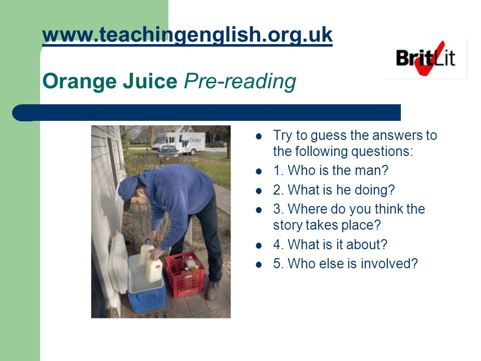 www.teachingenglish.org.uk www.teachingenglish.org.uk Orange Juice Pre-reading Try to guess the answers to the following questions: 1.