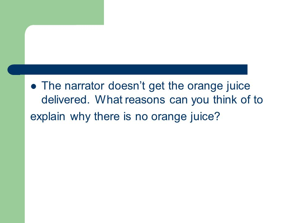The narrator doesn't get the orange juice delivered. What reasons can you think of to explain why there is no orange juice?