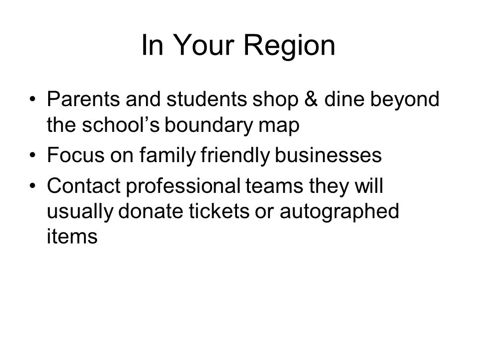 In Your Region Parents and students shop & dine beyond the school's boundary map Focus on family friendly businesses Contact professional teams they will usually donate tickets or autographed items