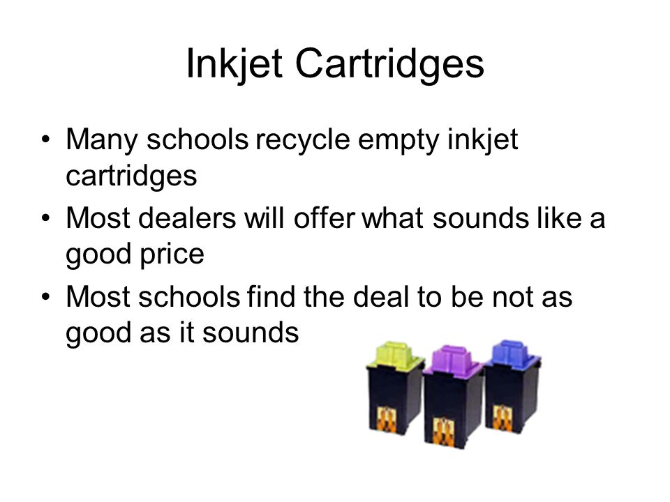 Inkjet Cartridges Many schools recycle empty inkjet cartridges Most dealers will offer what sounds like a good price Most schools find the deal to be not as good as it sounds