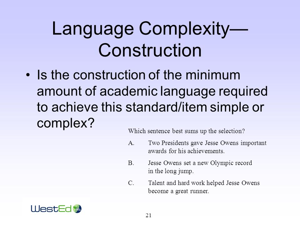 21 Language Complexity— Construction Is the construction of the minimum amount of academic language required to achieve this standard/item simple or complex.