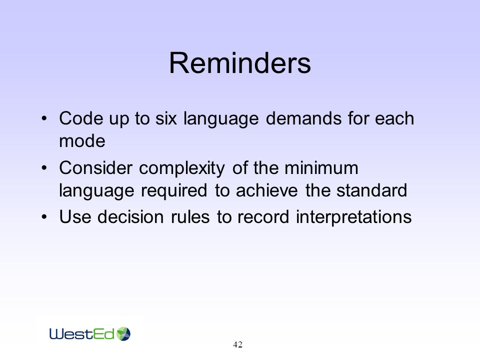 42 Reminders Code up to six language demands for each mode Consider complexity of the minimum language required to achieve the standard Use decision rules to record interpretations