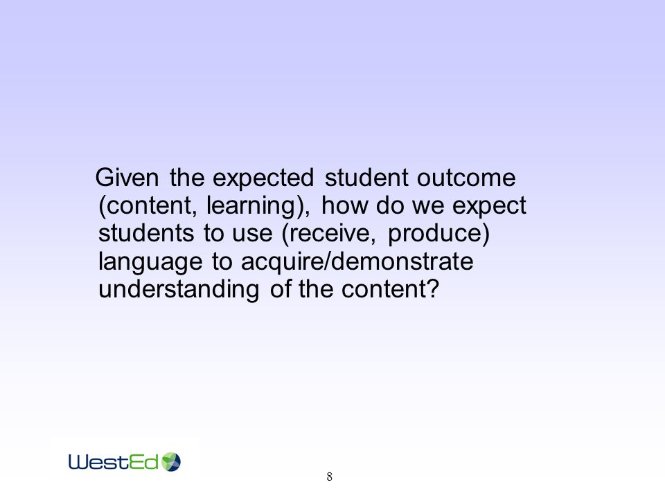 8 Given the expected student outcome (content, learning), how do we expect students to use (receive, produce) language to acquire/demonstrate understanding of the content