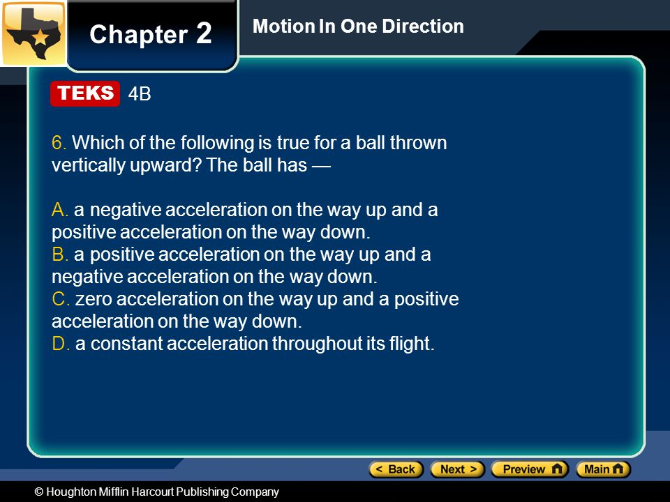 © Houghton Mifflin Harcourt Publishing Company Chapter 2 Motion In One Direction 4B 6. Which of the following is true for a ball thrown vertically upw