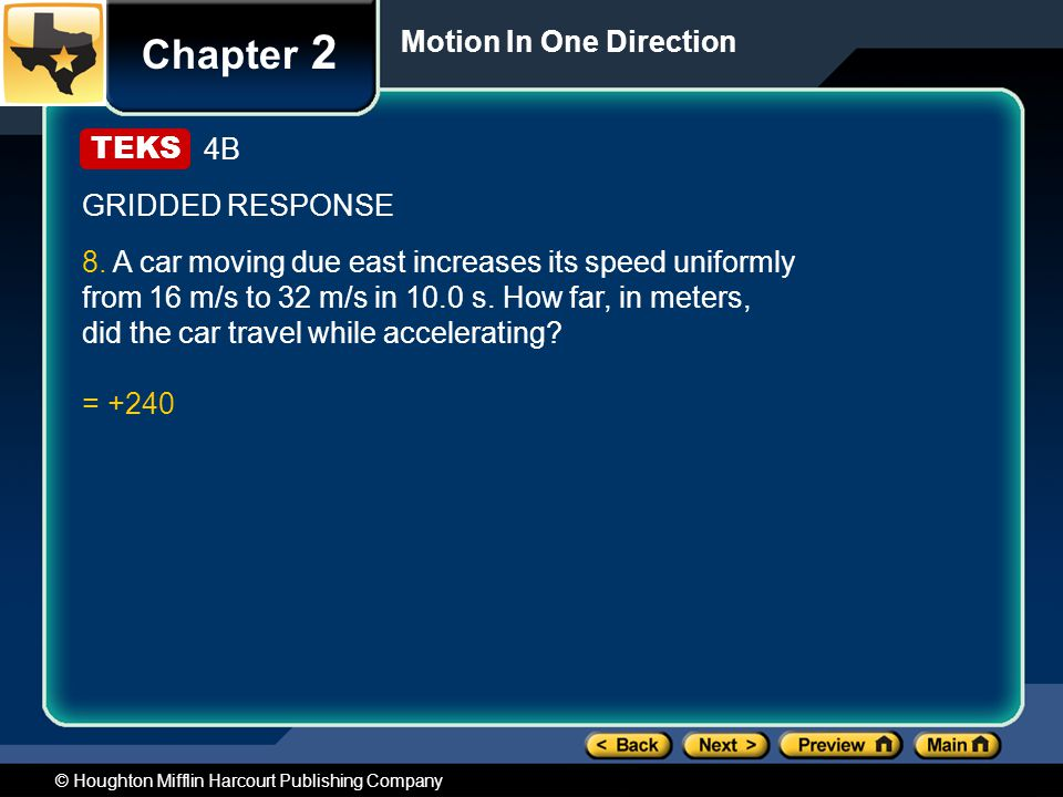 © Houghton Mifflin Harcourt Publishing Company Chapter 2 Motion In One Direction 4B GRIDDED RESPONSE 8. A car moving due east increases its speed unif