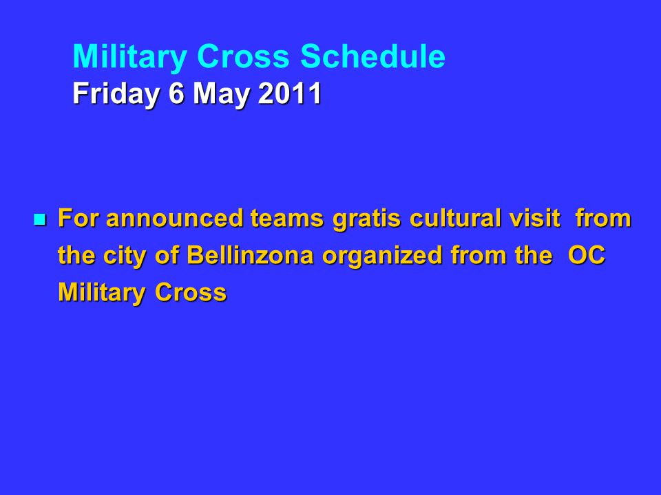 Friday 6 May 2011 Military Cross Schedule Friday 6 May 2011 For announced teams gratis cultural visit from the city of Bellinzona organized from the OC Military Cross For announced teams gratis cultural visit from the city of Bellinzona organized from the OC Military Cross