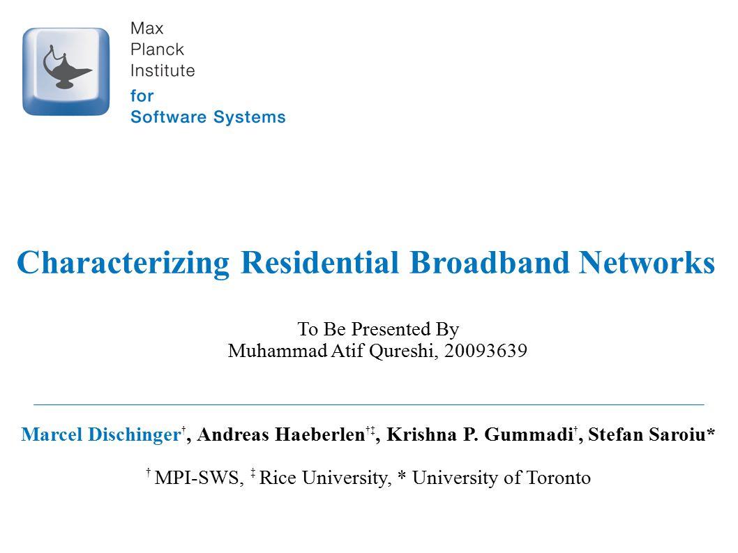 Characterizing Residential Broadband Networks Marcel Dischinger †, Andreas Haeberlen †‡, Krishna P. Gummadi †, Stefan Saroiu* † MPI-SWS, ‡ Rice Univer