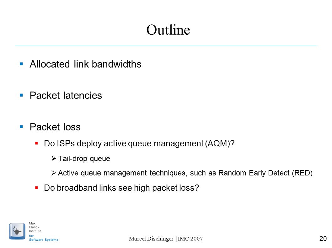 20 Marcel Dischinger || IMC 2007 Outline  Allocated link bandwidths  Packet latencies  Packet loss  Do ISPs deploy active queue management (AQM).