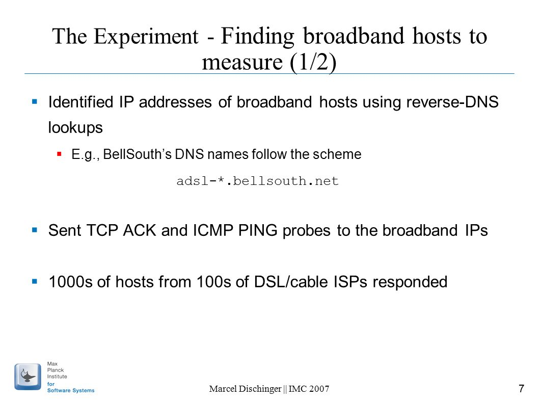 7 Marcel Dischinger || IMC 2007 The Experiment - Finding broadband hosts to measure (1/2)  Identified IP addresses of broadband hosts using reverse-DNS lookups  E.g., BellSouth's DNS names follow the scheme adsl-*.bellsouth.net  Sent TCP ACK and ICMP PING probes to the broadband IPs  1000s of hosts from 100s of DSL/cable ISPs responded