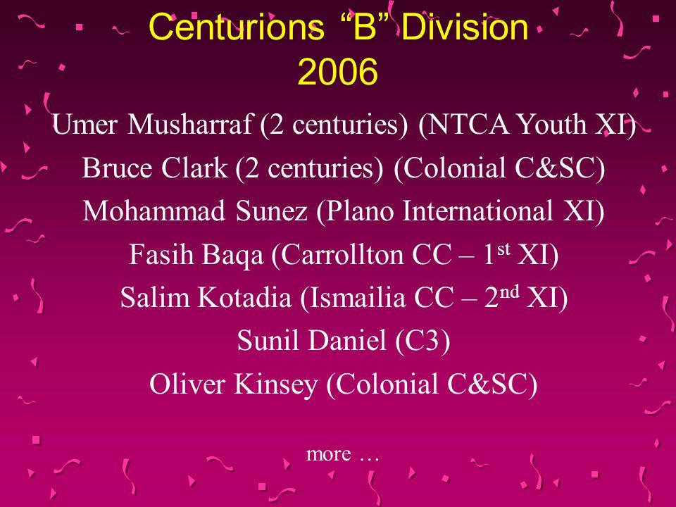Centurions B Division 2006 Umer Musharraf (2 centuries) (NTCA Youth XI) Bruce Clark (2 centuries) (Colonial C&SC) Mohammad Sunez (Plano International XI) Fasih Baqa (Carrollton CC – 1 st XI) Salim Kotadia (Ismailia CC – 2 nd XI) Sunil Daniel (C3) Oliver Kinsey (Colonial C&SC) more …