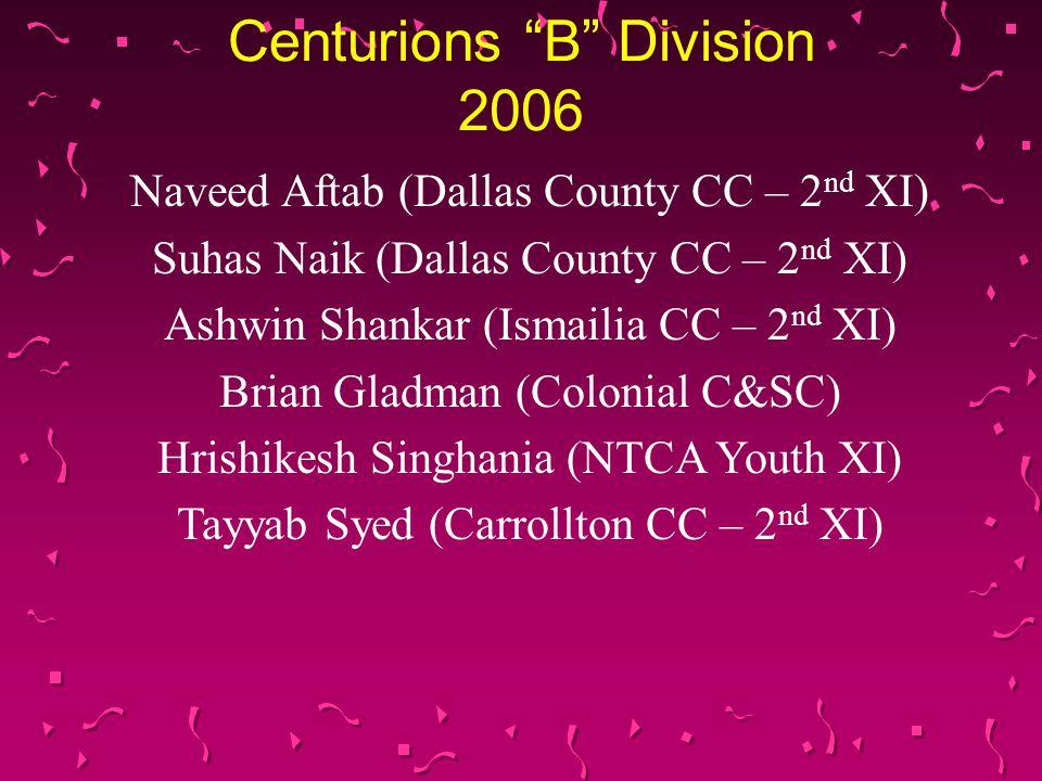 Centurions B Division 2006 Naveed Aftab (Dallas County CC – 2 nd XI) Suhas Naik (Dallas County CC – 2 nd XI) Ashwin Shankar (Ismailia CC – 2 nd XI) Brian Gladman (Colonial C&SC) Hrishikesh Singhania (NTCA Youth XI) Tayyab Syed (Carrollton CC – 2 nd XI)