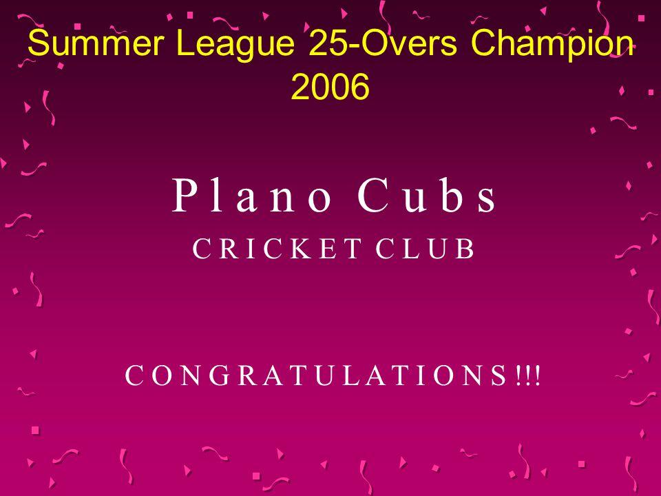 Summer League 25-Overs Champion 2006 P l a n o C u b s C R I C K E T C L U B C O N G R A T U L A T I O N S !!!