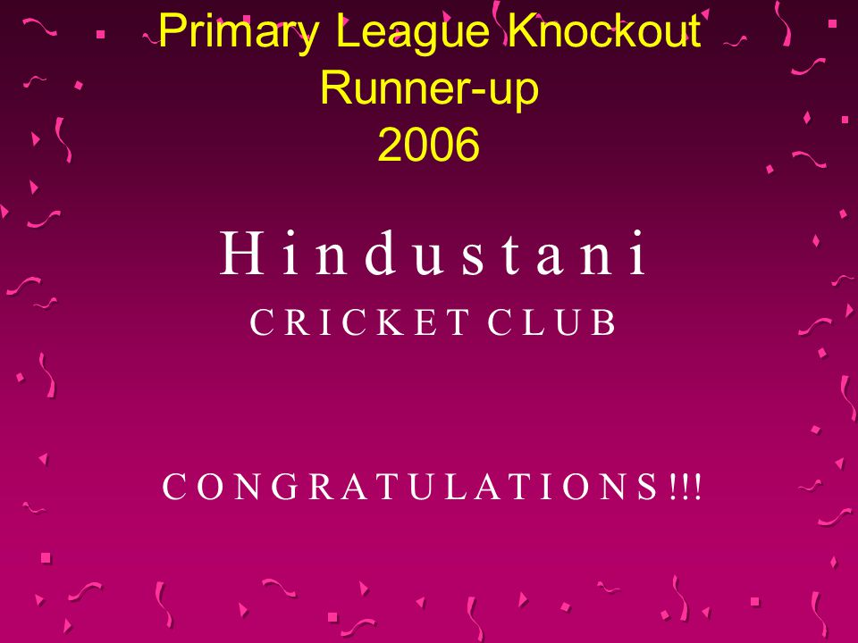 Primary League Knockout Runner-up 2006 H i n d u s t a n i C R I C K E T C L U B C O N G R A T U L A T I O N S !!!
