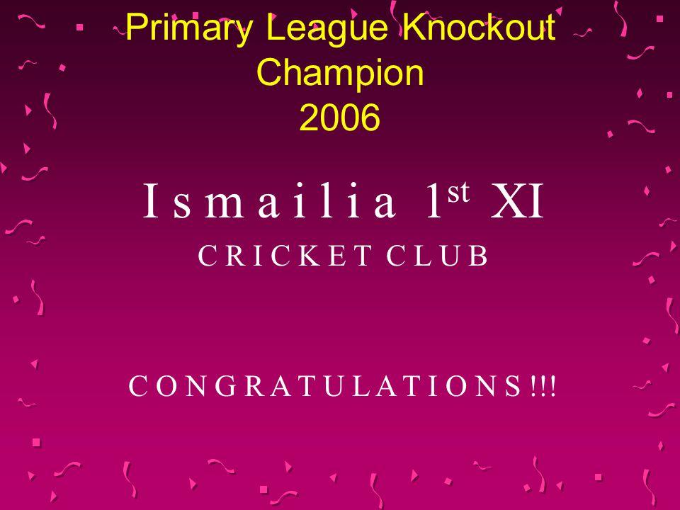 Primary League Knockout Champion 2006 I s m a i l i a 1 st XI C R I C K E T C L U B C O N G R A T U L A T I O N S !!!