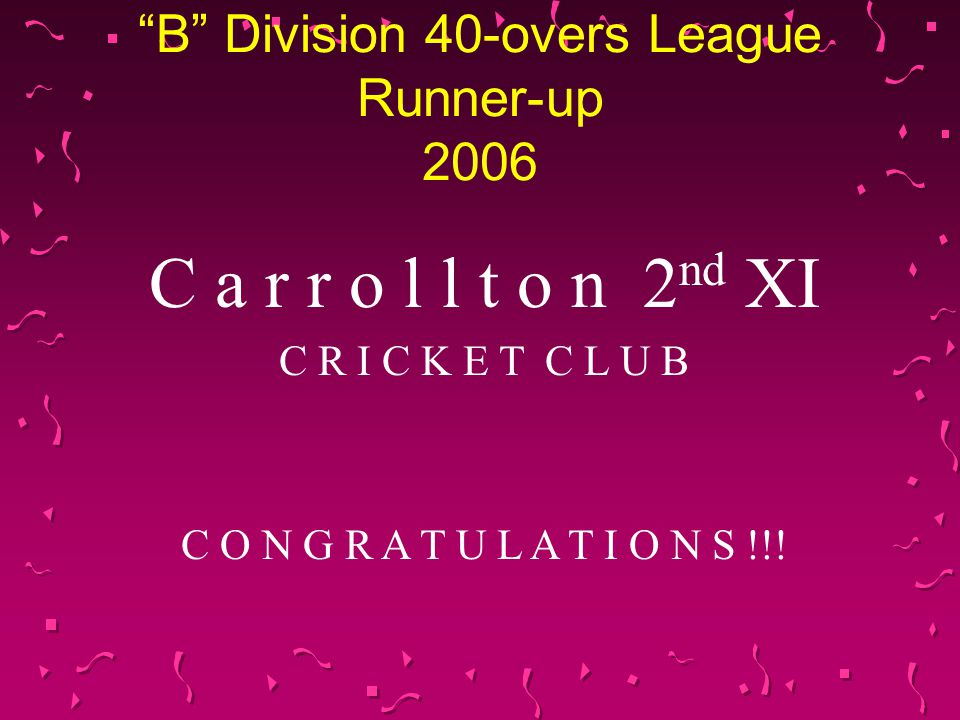 B Division 40-overs League Runner-up 2006 C a r r o l l t o n 2 nd XI C R I C K E T C L U B C O N G R A T U L A T I O N S !!!
