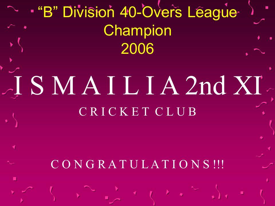 B Division 40-Overs League Champion 2006 I S M A I L I A 2nd XI C R I C K E T C L U B C O N G R A T U L A T I O N S !!!