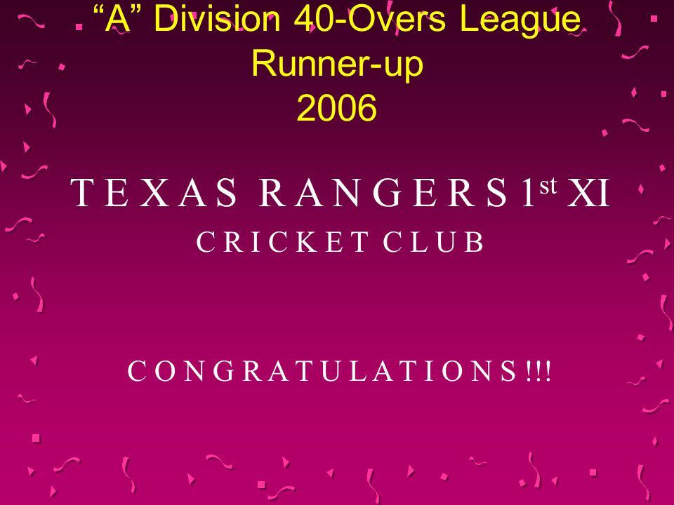 A Division 40-Overs League Runner-up 2006 T E X A S R A N G E R S 1 st XI C R I C K E T C L U B C O N G R A T U L A T I O N S !!!