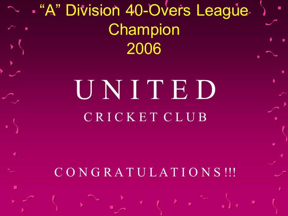 A Division 40-Overs League Champion 2006 U N I T E D C R I C K E T C L U B C O N G R A T U L A T I O N S !!!
