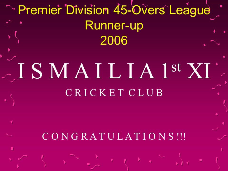 Premier Division 45-Overs League Runner-up 2006 I S M A I L I A 1 st XI C R I C K E T C L U B C O N G R A T U L A T I O N S !!!