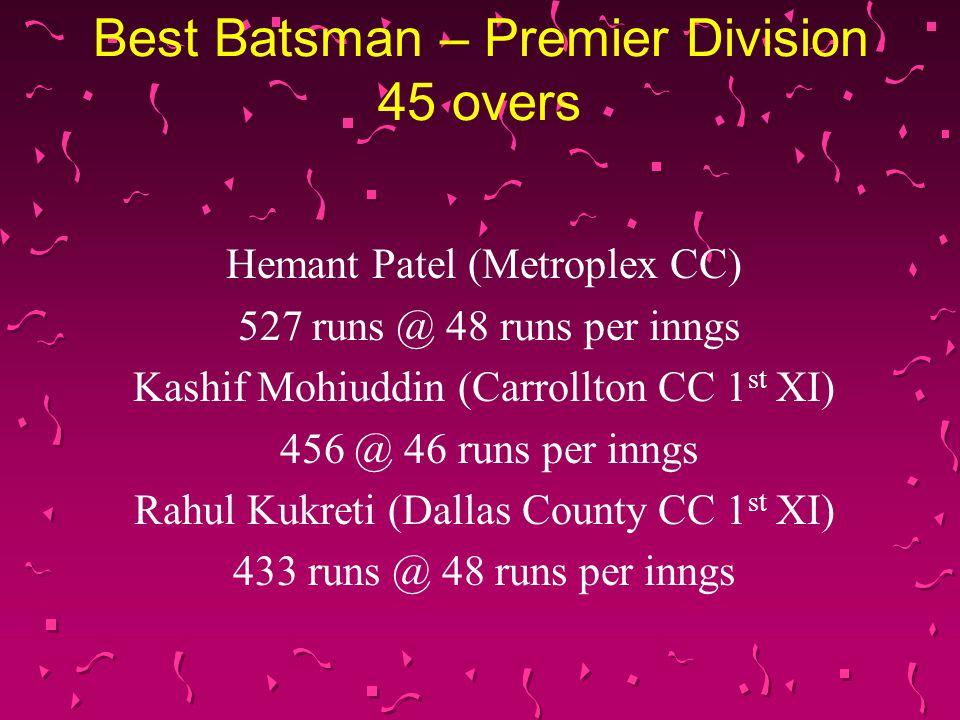 Best Batsman – Premier Division 45 overs Hemant Patel (Metroplex CC) 527 runs @ 48 runs per inngs Kashif Mohiuddin (Carrollton CC 1 st XI) 456 @ 46 runs per inngs Rahul Kukreti (Dallas County CC 1 st XI) 433 runs @ 48 runs per inngs