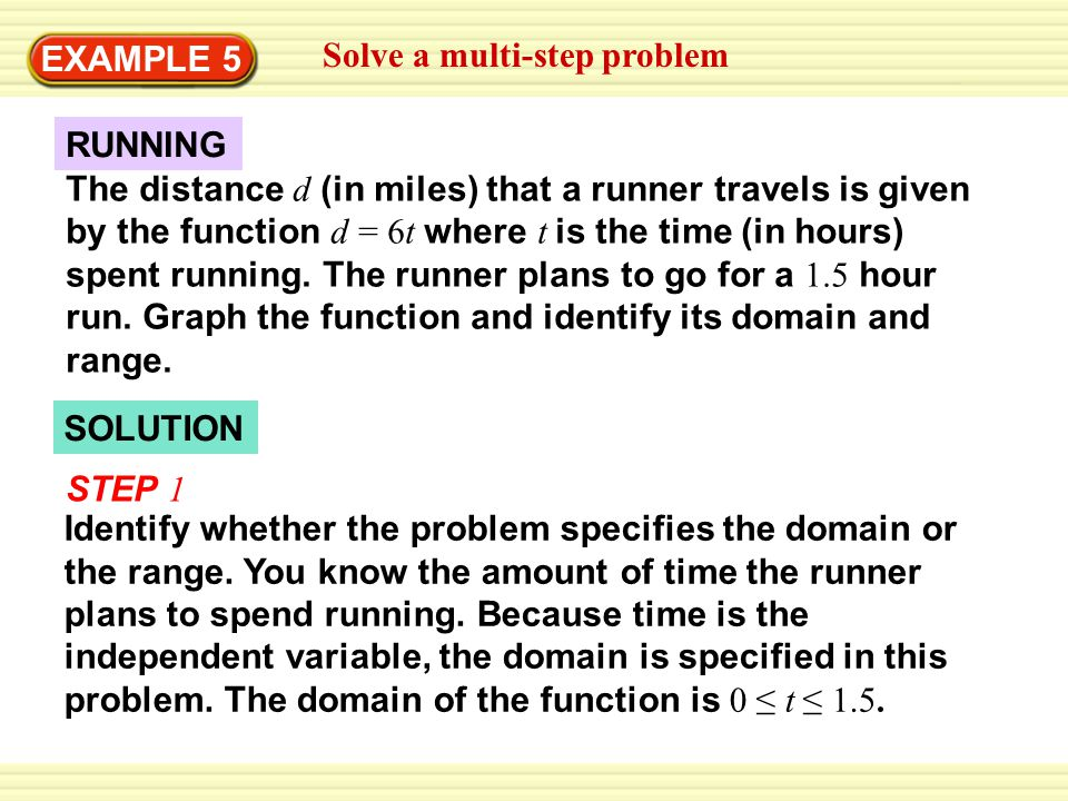 SOLUTION RUNNING The distance d (in miles) that a runner travels is given by the function d = 6t where t is the time (in hours) spent running.