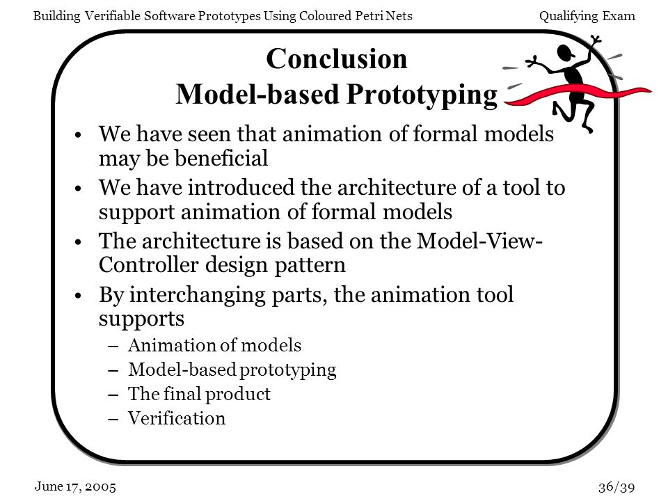 Building Verifiable Software Prototypes Using Coloured Petri NetsQualifying Exam 36/39June 17, 2005 Conclusion Model-based Prototyping We have seen that animation of formal models may be beneficial We have introduced the architecture of a tool to support animation of formal models The architecture is based on the Model-View- Controller design pattern By interchanging parts, the animation tool supports –Animation of models –Model-based prototyping –The final product –Verification