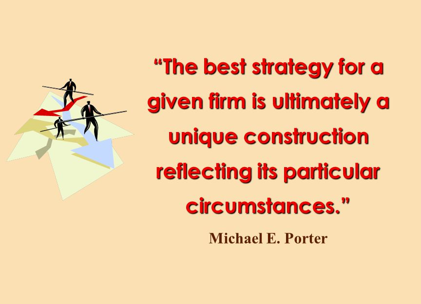 """The best strategy for a given firm is ultimately a unique construction reflecting its particular circumstances."" Michael E. Porter"