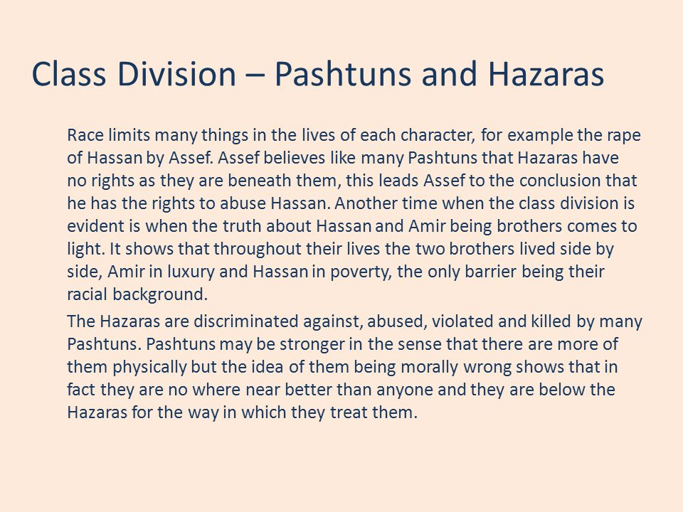 Class Division – Pashtuns and Hazaras Race limits many things in the lives of each character, for example the rape of Hassan by Assef. Assef believes