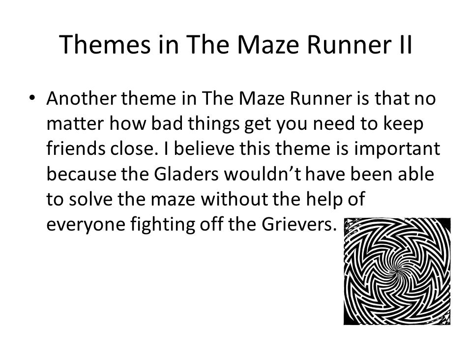 Themes in The Maze Runner II Another theme in The Maze Runner is that no matter how bad things get you need to keep friends close. I believe this them