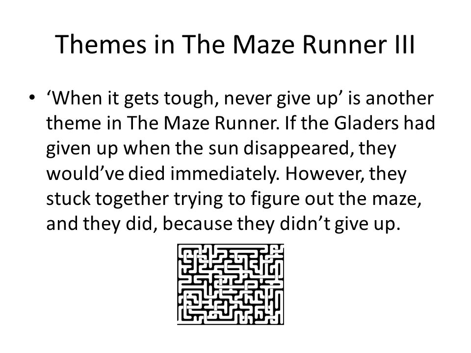 Themes in The Maze Runner III 'When it gets tough, never give up' is another theme in The Maze Runner. If the Gladers had given up when the sun disapp