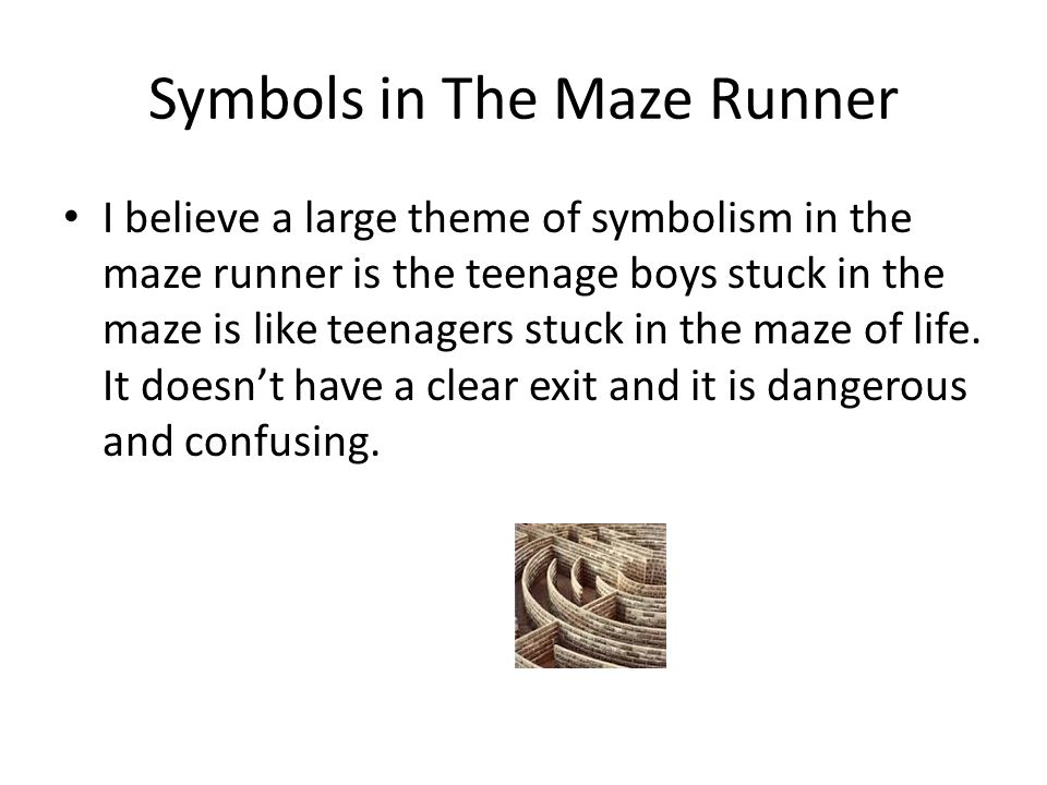 Symbols in The Maze Runner I believe a large theme of symbolism in the maze runner is the teenage boys stuck in the maze is like teenagers stuck in th