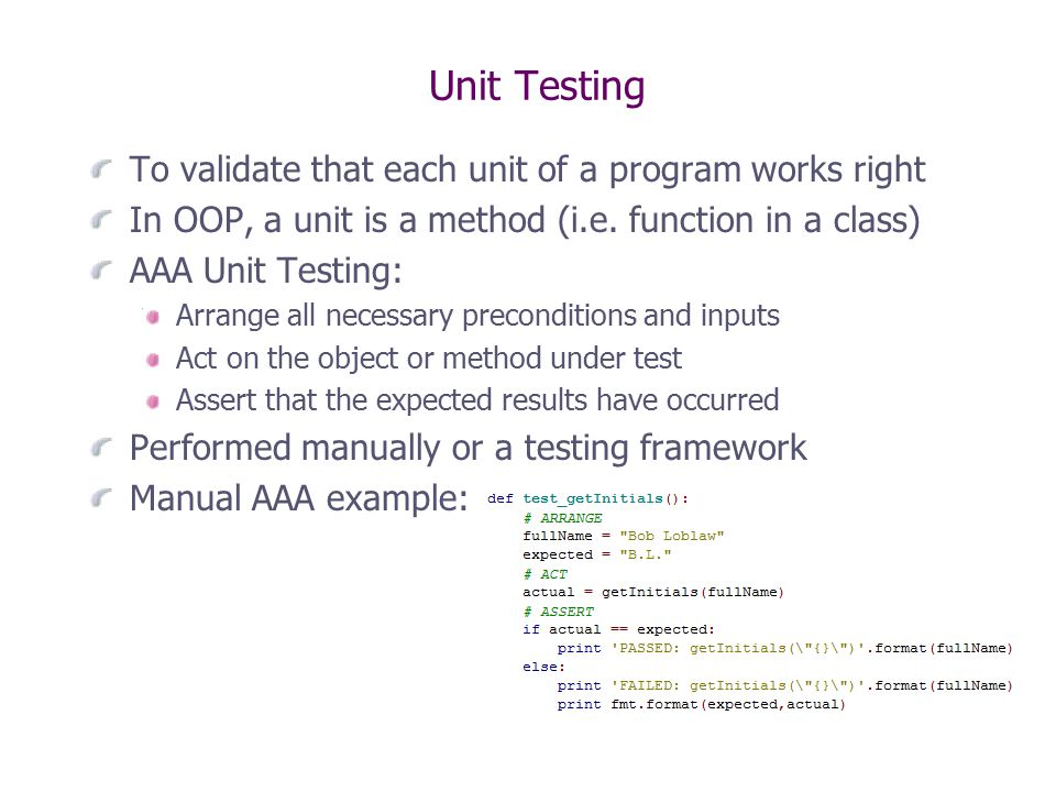 Unit Testing To validate that each unit of a program works right In OOP, a unit is a method (i.e.