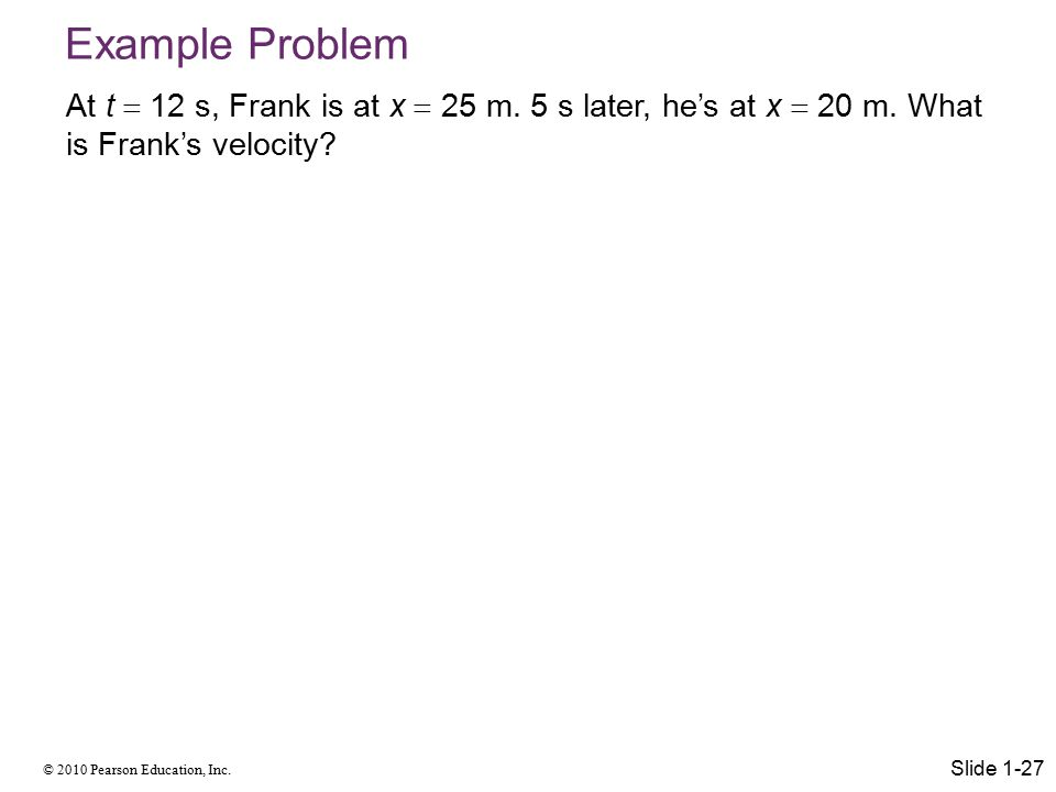 © 2010 Pearson Education, Inc.Example Problem At t  12 s, Frank is at x  25 m.