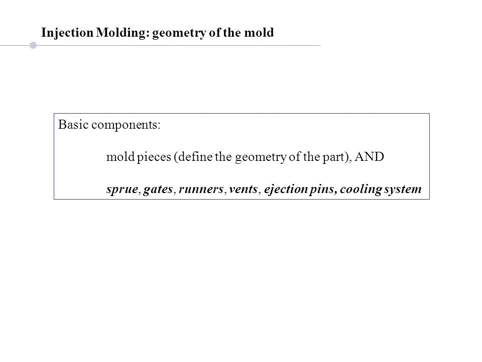 Injection Molding: geometry of the mold Basic components: mold pieces (define the geometry of the part), AND sprue, gates, runners, vents, ejection pins, cooling system