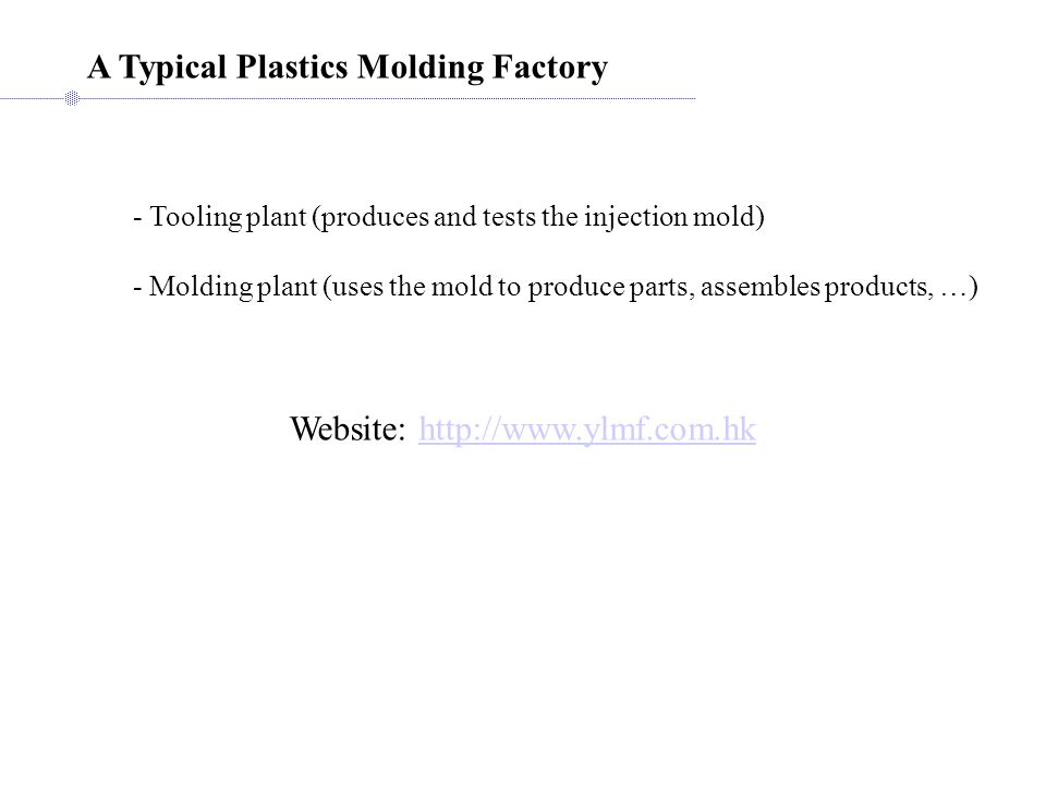 A Typical Plastics Molding Factory Website: http://www.ylmf.com.hkhttp://www.ylmf.com.hk - Tooling plant (produces and tests the injection mold) - Mol