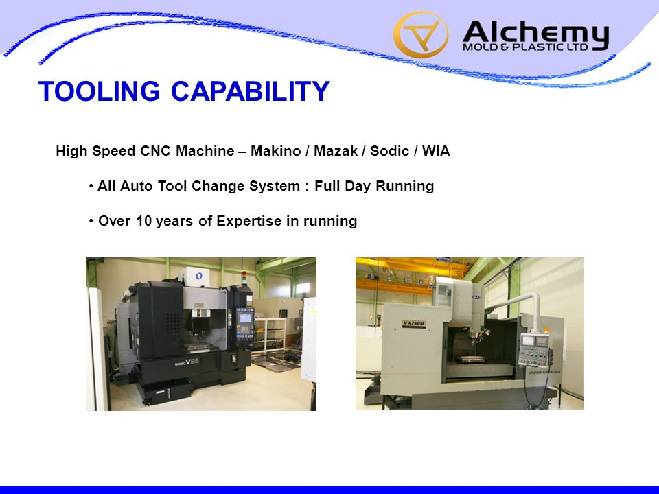 TOOLING CAPABILITY High Speed CNC Machine – Makino / Mazak / Sodic / WIA All Auto Tool Change System : Full Day Running Over 10 years of Expertise in running