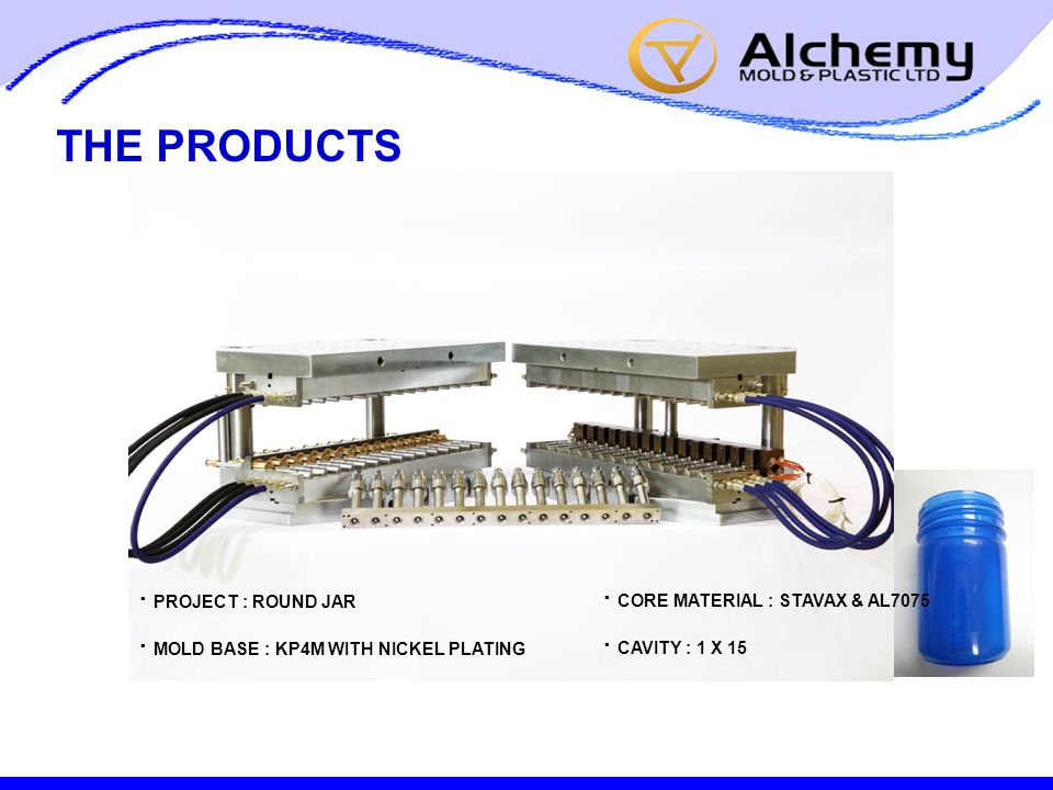 THE PRODUCTS · PROJECT : ROUND JAR · MOLD BASE : KP4M WITH NICKEL PLATING · CORE MATERIAL : STAVAX & AL7075 · CAVITY : 1 X 15