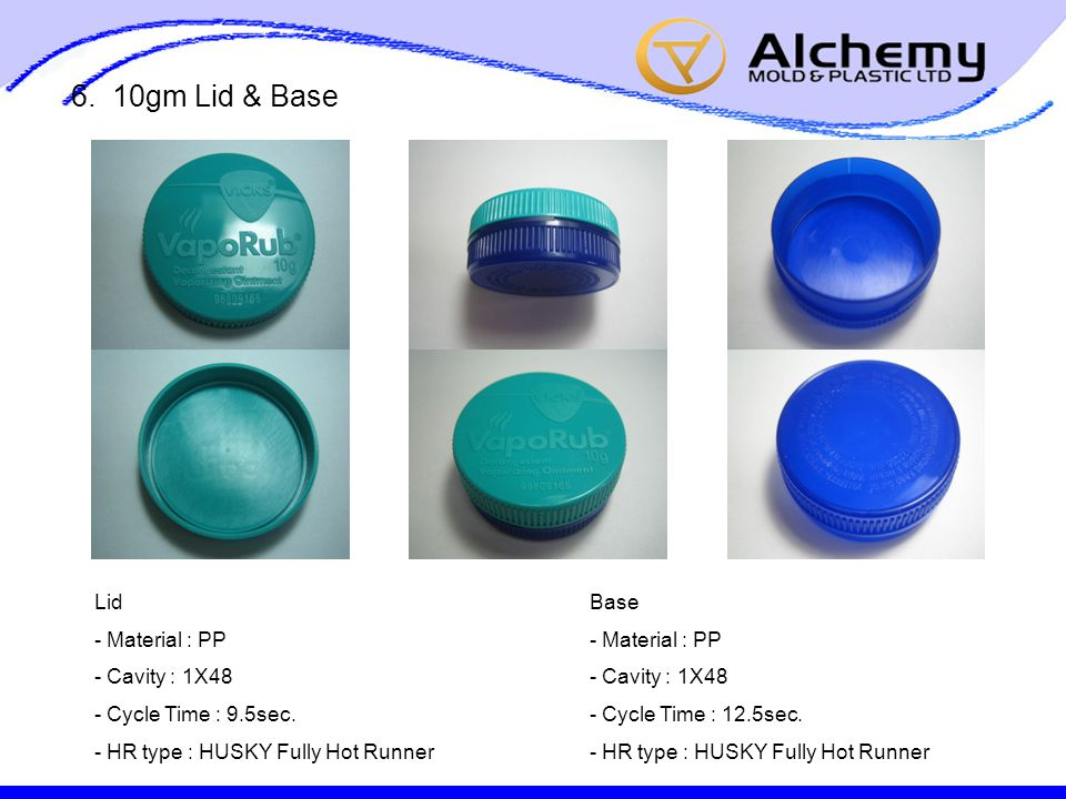 6. 10gm Lid & Base Lid - Material : PP - Cavity : 1X48 - Cycle Time : 9.5sec. - HR type : HUSKY Fully Hot Runner Base - Material : PP - Cavity : 1X48