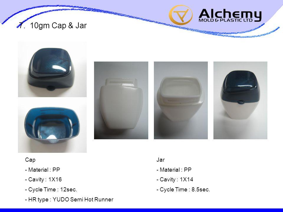 7. 10gm Cap & Jar Cap - Material : PP - Cavity : 1X16 - Cycle Time : 12sec.
